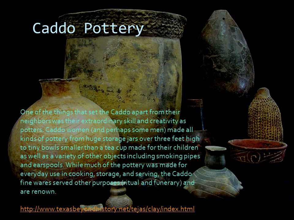 Caddo Pottery One of the things that set the Caddo apart from their neighbors was their extraordinary skill and creativity as potters. Caddo women (an
