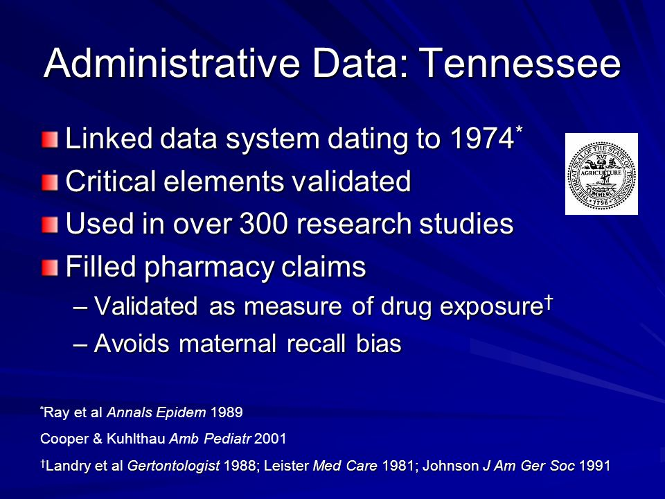 Administrative Data: Tennessee Linked data system dating to 1974 * Critical elements validated Used in over 300 research studies Filled pharmacy claim
