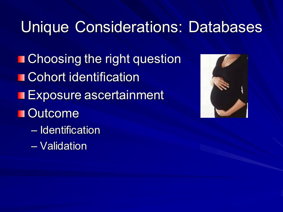 Unique Considerations: Databases Choosing the right question Cohort identification Exposure ascertainment Outcome –Identification –Validation