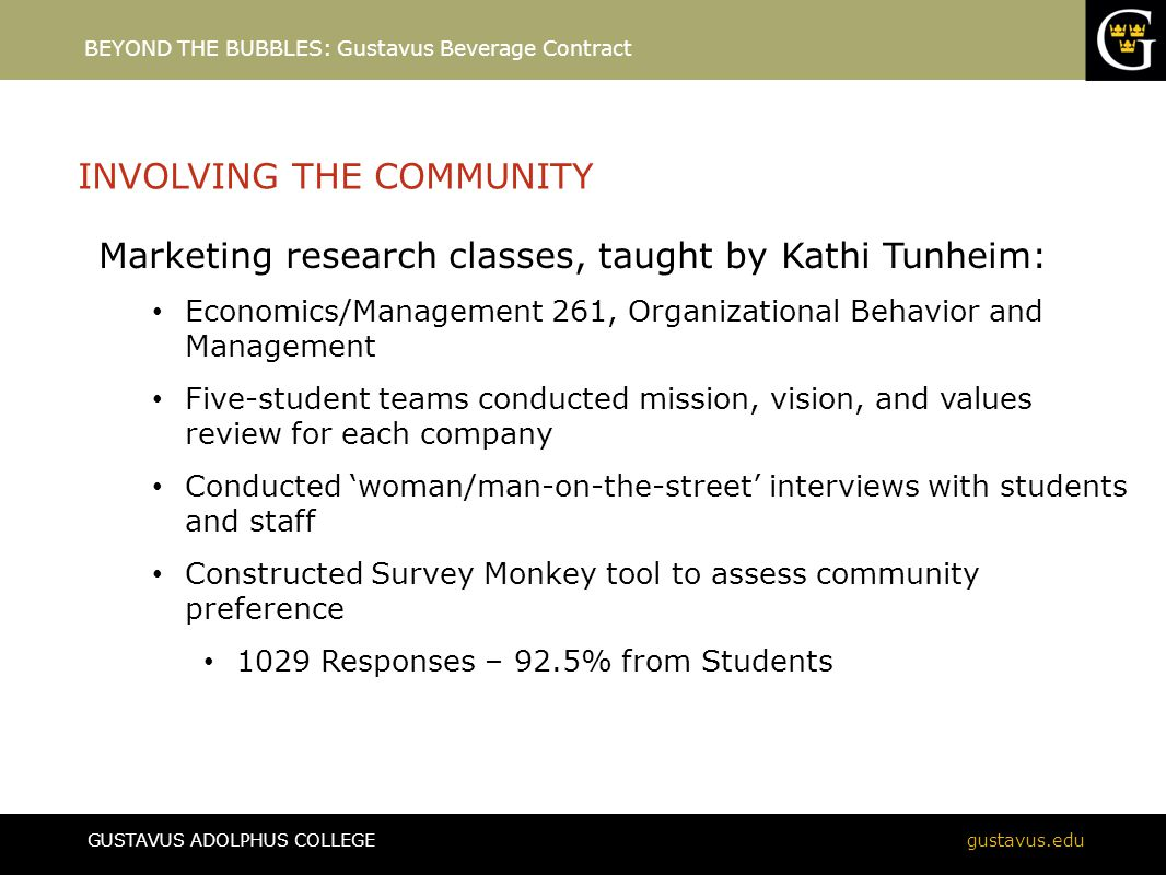 GUSTAVUS ADOLPHUS COLLEGEgustavus.edu INVOLVING THE COMMUNITY Marketing research classes, taught by Kathi Tunheim: Economics/Management 261, Organizational Behavior and Management Five-student teams conducted mission, vision, and values review for each company Conducted 'woman/man-on-the-street' interviews with students and staff Constructed Survey Monkey tool to assess community preference 1029 Responses – 92.5% from Students BEYOND THE BUBBLES: Gustavus Beverage Contract