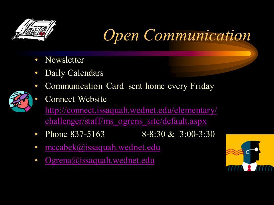 Open Communication Newsletter Daily Calendars Communication Card sent home every Friday Connect Website http://connect.issaquah.wednet.edu/elementary/ challenger/staff/ms_ogrens_site/default.aspx http://connect.issaquah.wednet.edu/elementary/ challenger/staff/ms_ogrens_site/default.aspx Phone 837-5163 8-8:30 & 3:00-3:30 mccabek@issaquah.wednet.edu Ogrena@issaquah.wednet.edu