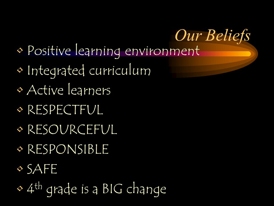 Our Beliefs Positive learning environment Integrated curriculum Active learners RESPECTFUL RESOURCEFUL RESPONSIBLE SAFE 4 th grade is a BIG change
