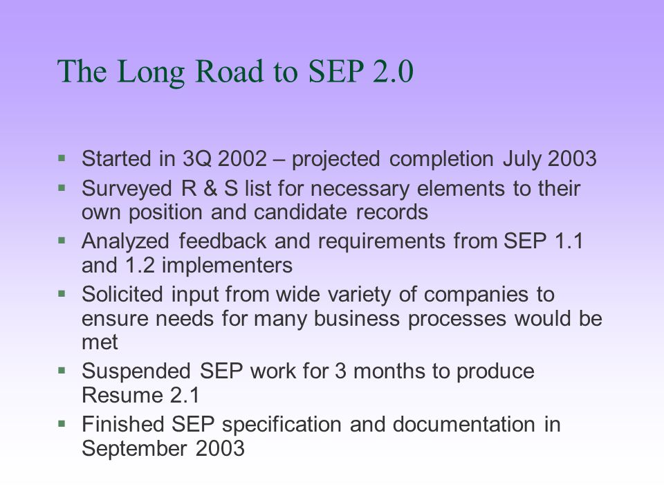 The Long Road to SEP 2.0 §Started in 3Q 2002 – projected completion July 2003 §Surveyed R & S list for necessary elements to their own position and candidate records §Analyzed feedback and requirements from SEP 1.1 and 1.2 implementers §Solicited input from wide variety of companies to ensure needs for many business processes would be met §Suspended SEP work for 3 months to produce Resume 2.1 §Finished SEP specification and documentation in September 2003