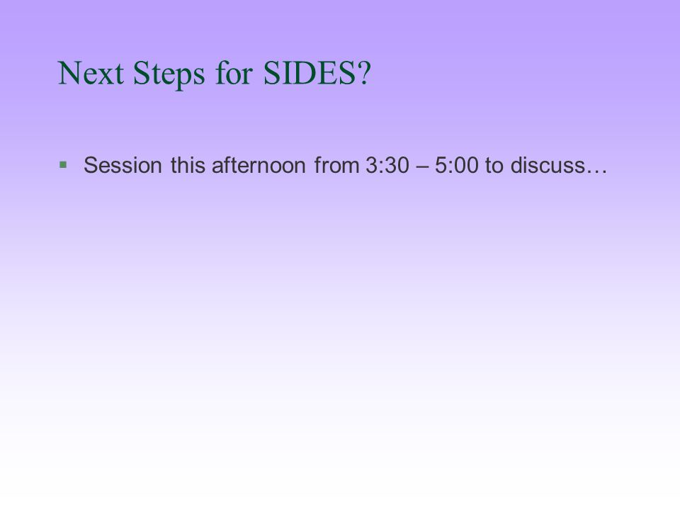 Next Steps for SIDES §Session this afternoon from 3:30 – 5:00 to discuss…