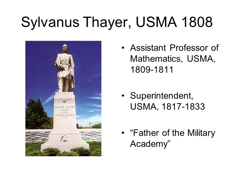 Sylvanus Thayer, USMA 1808 Assistant Professor of Mathematics, USMA, 1809-1811 Superintendent, USMA, 1817-1833 Father of the Military Academy