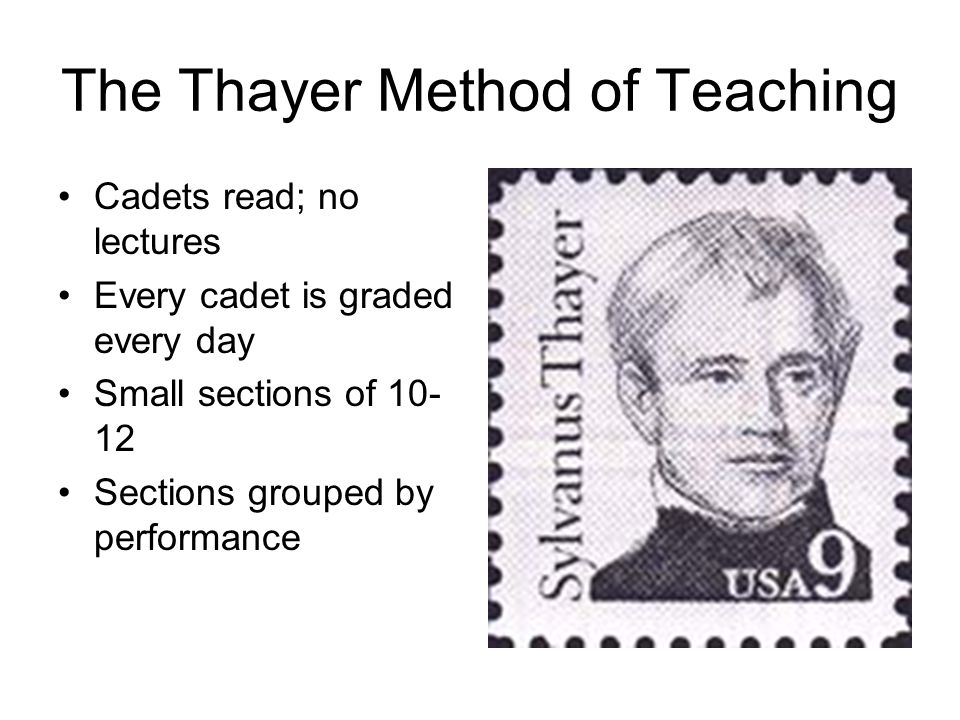 The Thayer Method of Teaching Cadets read; no lectures Every cadet is graded every day Small sections of 10- 12 Sections grouped by performance