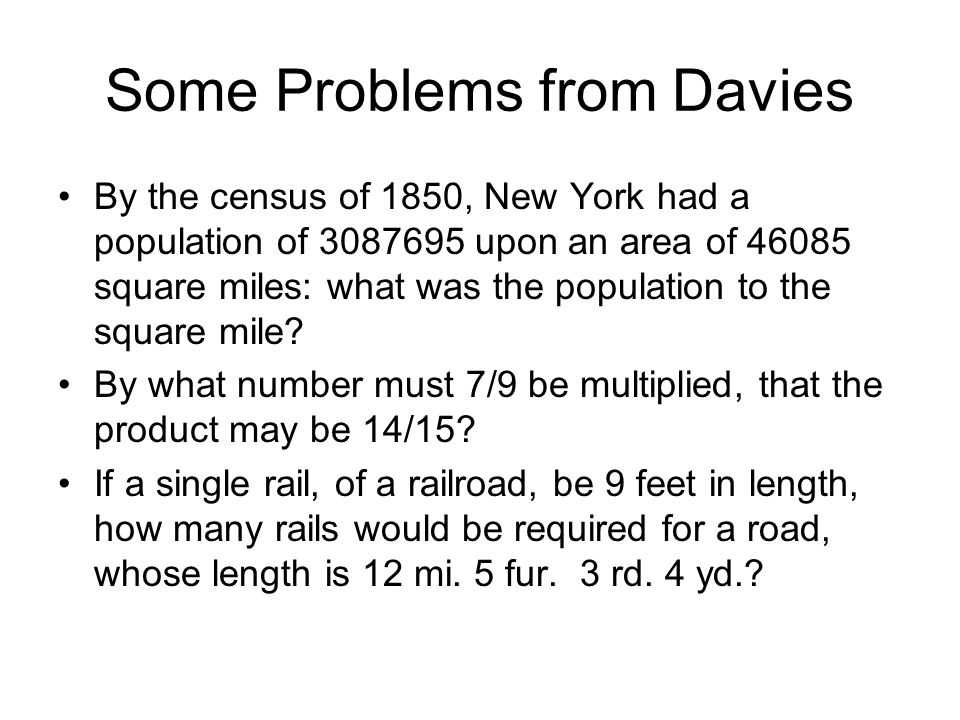 Some Problems from Davies By the census of 1850, New York had a population of 3087695 upon an area of 46085 square miles: what was the population to the square mile.