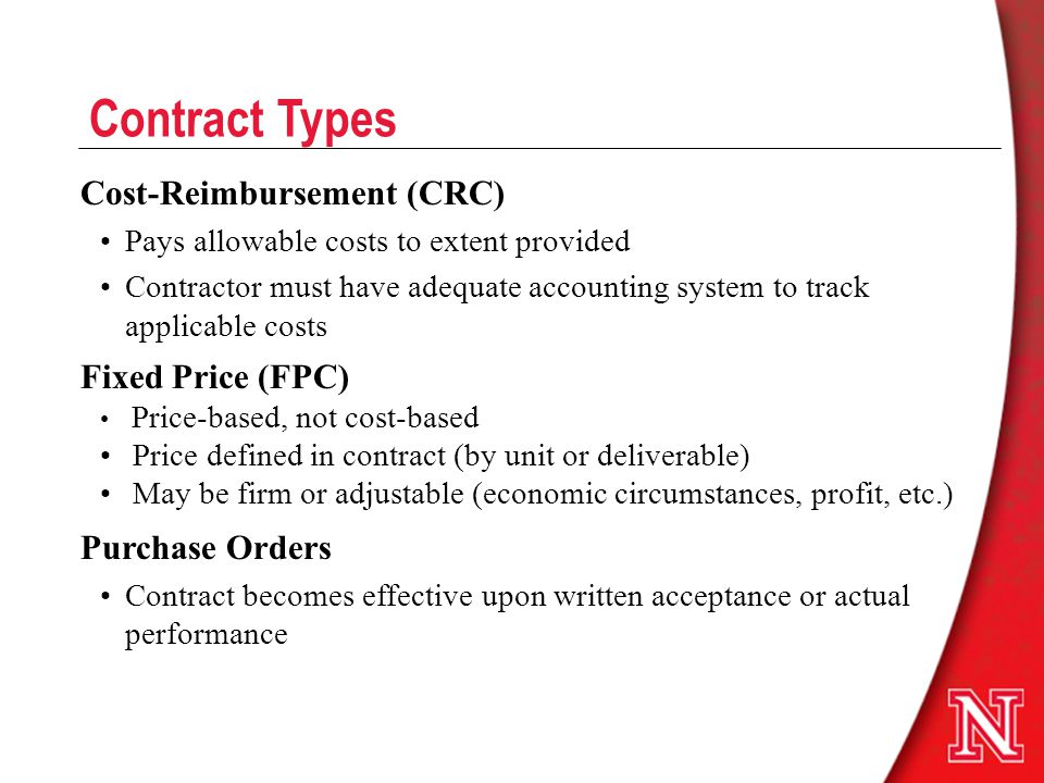 Contract Types Cost-Reimbursement (CRC) Pays allowable costs to extent provided Contractor must have adequate accounting system to track applicable costs Fixed Price (FPC) Price-based, not cost-based Price defined in contract (by unit or deliverable) May be firm or adjustable (economic circumstances, profit, etc.) Purchase Orders Contract becomes effective upon written acceptance or actual performance