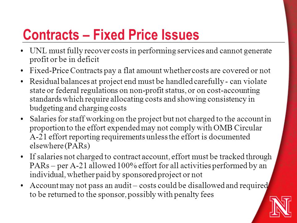 Contracts – Fixed Price Issues UNL must fully recover costs in performing services and cannot generate profit or be in deficit Fixed-Price Contracts pay a flat amount whether costs are covered or not Residual balances at project end must be handled carefully - can violate state or federal regulations on non-profit status, or on cost-accounting standards which require allocating costs and showing consistency in budgeting and charging costs Salaries for staff working on the project but not charged to the account in proportion to the effort expended may not comply with OMB Circular A-21 effort reporting requirements unless the effort is documented elsewhere (PARs) If salaries not charged to contract account, effort must be tracked through PARs – per A-21 allowed 100% effort for all activities performed by an individual, whether paid by sponsored project or not Account may not pass an audit – costs could be disallowed and required to be returned to the sponsor, possibly with penalty fees