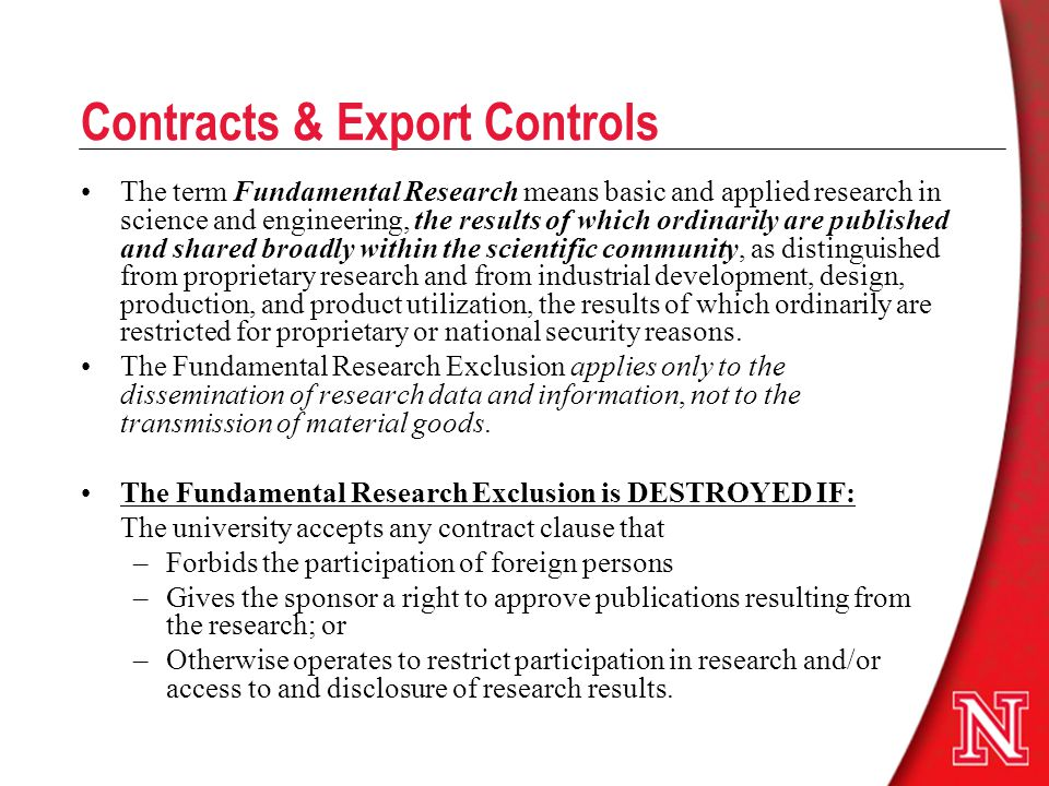 Contracts & Export Controls The term Fundamental Research means basic and applied research in science and engineering, the results of which ordinarily are published and shared broadly within the scientific community, as distinguished from proprietary research and from industrial development, design, production, and product utilization, the results of which ordinarily are restricted for proprietary or national security reasons.
