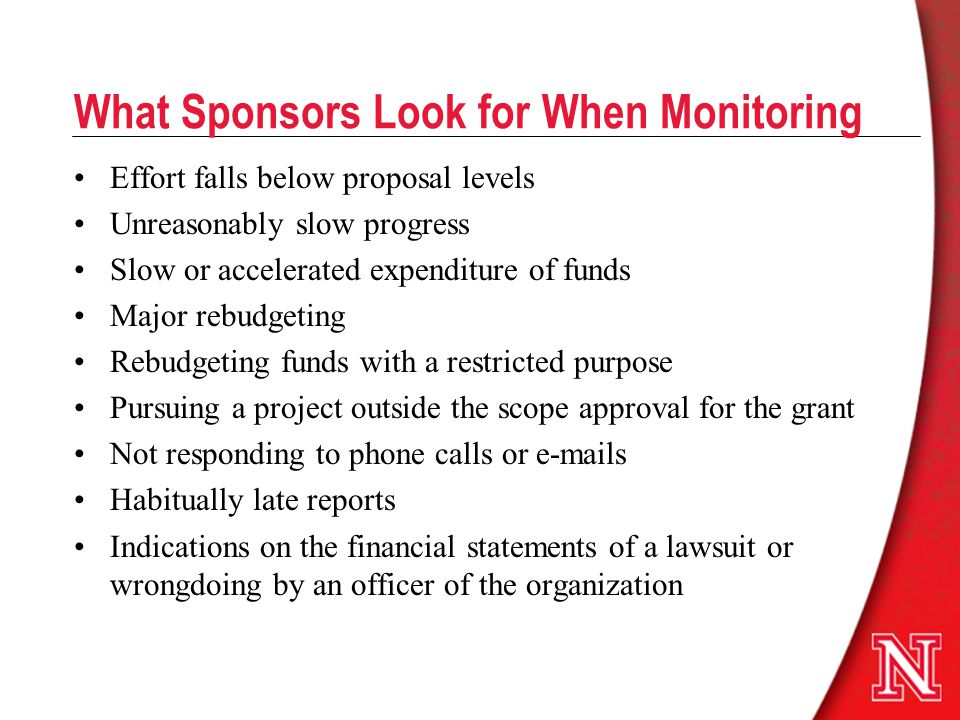 What Sponsors Look for When Monitoring Effort falls below proposal levels Unreasonably slow progress Slow or accelerated expenditure of funds Major rebudgeting Rebudgeting funds with a restricted purpose Pursuing a project outside the scope approval for the grant Not responding to phone calls or e-mails Habitually late reports Indications on the financial statements of a lawsuit or wrongdoing by an officer of the organization