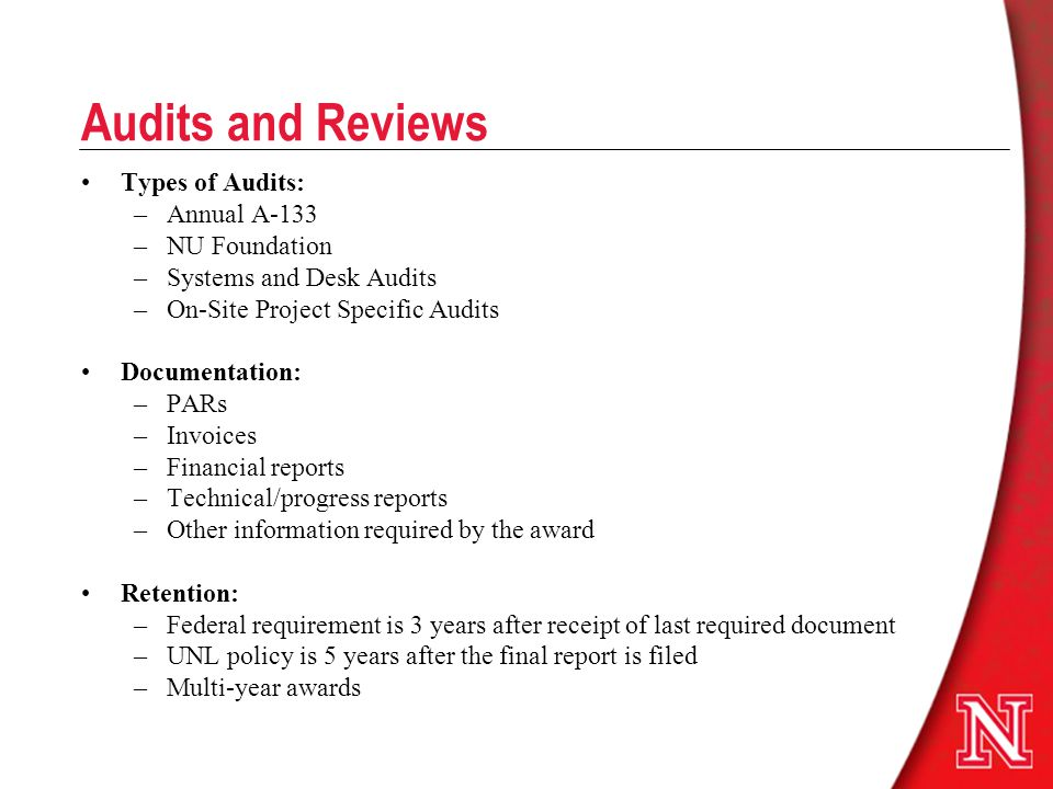 Audits and Reviews Types of Audits: –Annual A-133 –NU Foundation –Systems and Desk Audits –On-Site Project Specific Audits Documentation: –PARs –Invoices –Financial reports –Technical/progress reports –Other information required by the award Retention: –Federal requirement is 3 years after receipt of last required document –UNL policy is 5 years after the final report is filed –Multi-year awards
