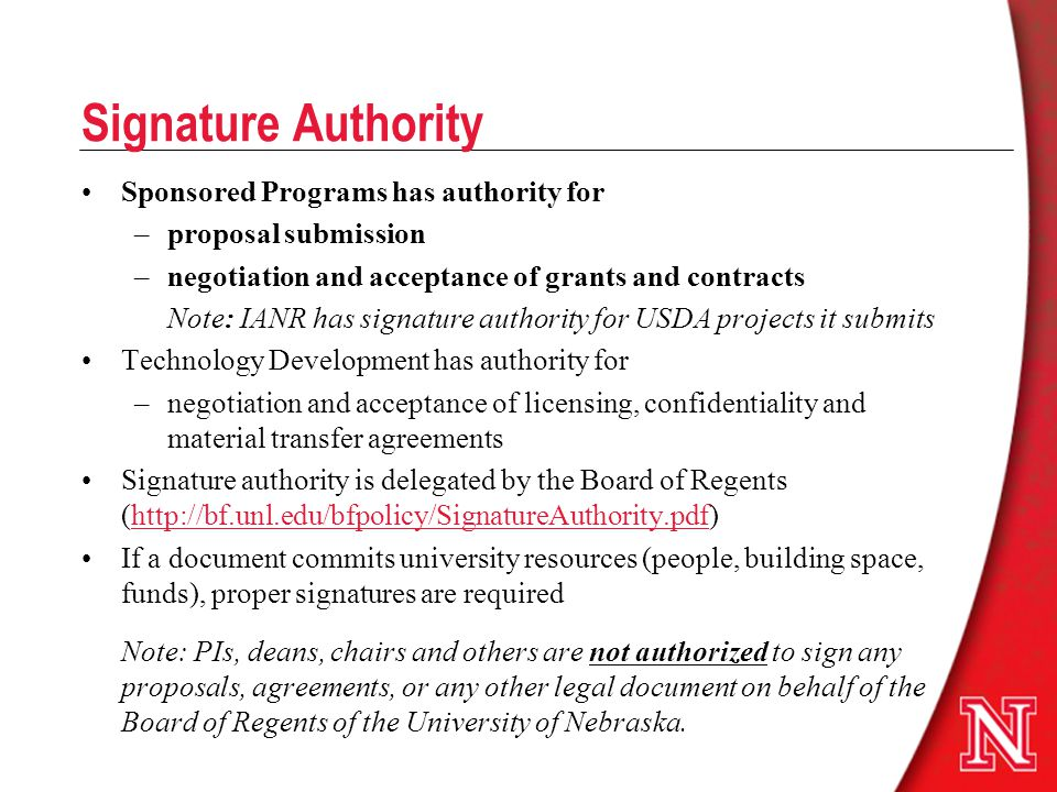 Signature Authority Sponsored Programs has authority for –proposal submission –negotiation and acceptance of grants and contracts Note: IANR has signature authority for USDA projects it submits Technology Development has authority for –negotiation and acceptance of licensing, confidentiality and material transfer agreements Signature authority is delegated by the Board of Regents (http://bf.unl.edu/bfpolicy/SignatureAuthority.pdf)http://bf.unl.edu/bfpolicy/SignatureAuthority.pdf If a document commits university resources (people, building space, funds), proper signatures are required Note: PIs, deans, chairs and others are not authorized to sign any proposals, agreements, or any other legal document on behalf of the Board of Regents of the University of Nebraska.