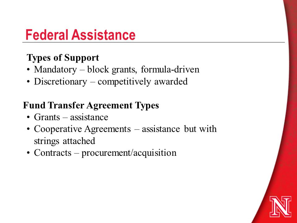 Federal Assistance Types of Support Mandatory – block grants, formula-driven Discretionary – competitively awarded Fund Transfer Agreement Types Grants – assistance Cooperative Agreements – assistance but with strings attached Contracts – procurement/acquisition