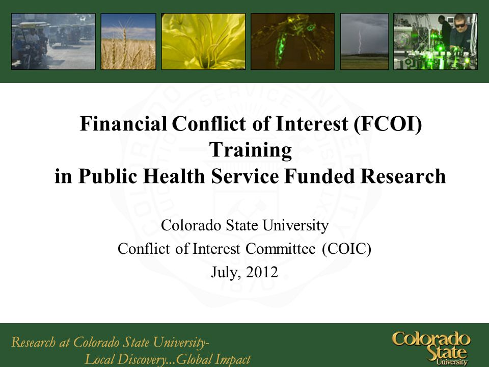 Financial Conflict of Interest (FCOI) Training in Public Health Service Funded Research Colorado State University Conflict of Interest Committee (COIC) July, 2012
