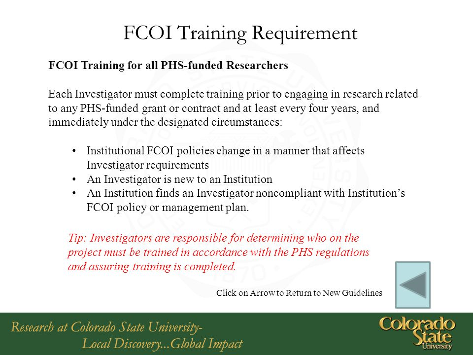 FCOI Training Requirement FCOI Training for all PHS-funded Researchers Each Investigator must complete training prior to engaging in research related to any PHS-funded grant or contract and at least every four years, and immediately under the designated circumstances: Institutional FCOI policies change in a manner that affects Investigator requirements An Investigator is new to an Institution An Institution finds an Investigator noncompliant with Institution's FCOI policy or management plan.