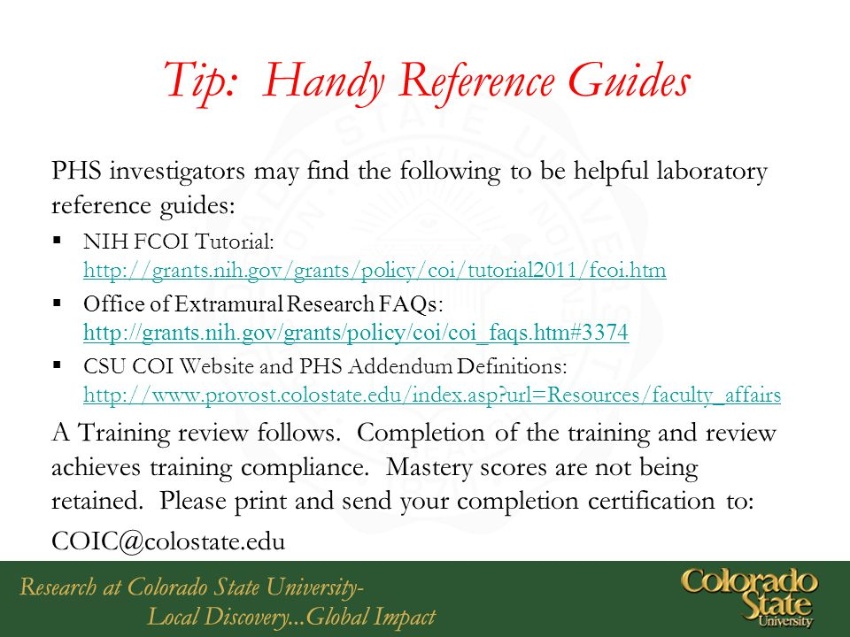 Tip: Handy Reference Guides PHS investigators may find the following to be helpful laboratory reference guides:  NIH FCOI Tutorial: http://grants.nih.gov/grants/policy/coi/tutorial2011/fcoi.htm http://grants.nih.gov/grants/policy/coi/tutorial2011/fcoi.htm  Office of Extramural Research FAQs: http://grants.nih.gov/grants/policy/coi/coi_faqs.htm#3374 http://grants.nih.gov/grants/policy/coi/coi_faqs.htm#3374  CSU COI Website and PHS Addendum Definitions: http://www.provost.colostate.edu/index.asp url=Resources/faculty_affairs http://www.provost.colostate.edu/index.asp url=Resources/faculty_affairs A Training review follows.