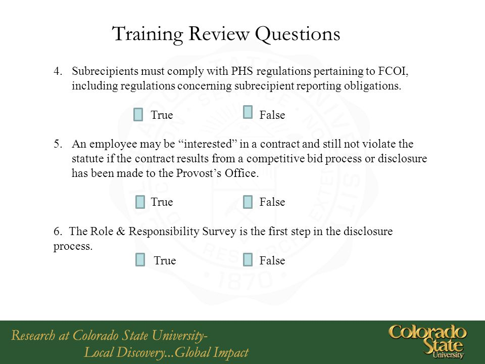 Training Review Questions 4.Subrecipients must comply with PHS regulations pertaining to FCOI, including regulations concerning subrecipient reporting obligations.
