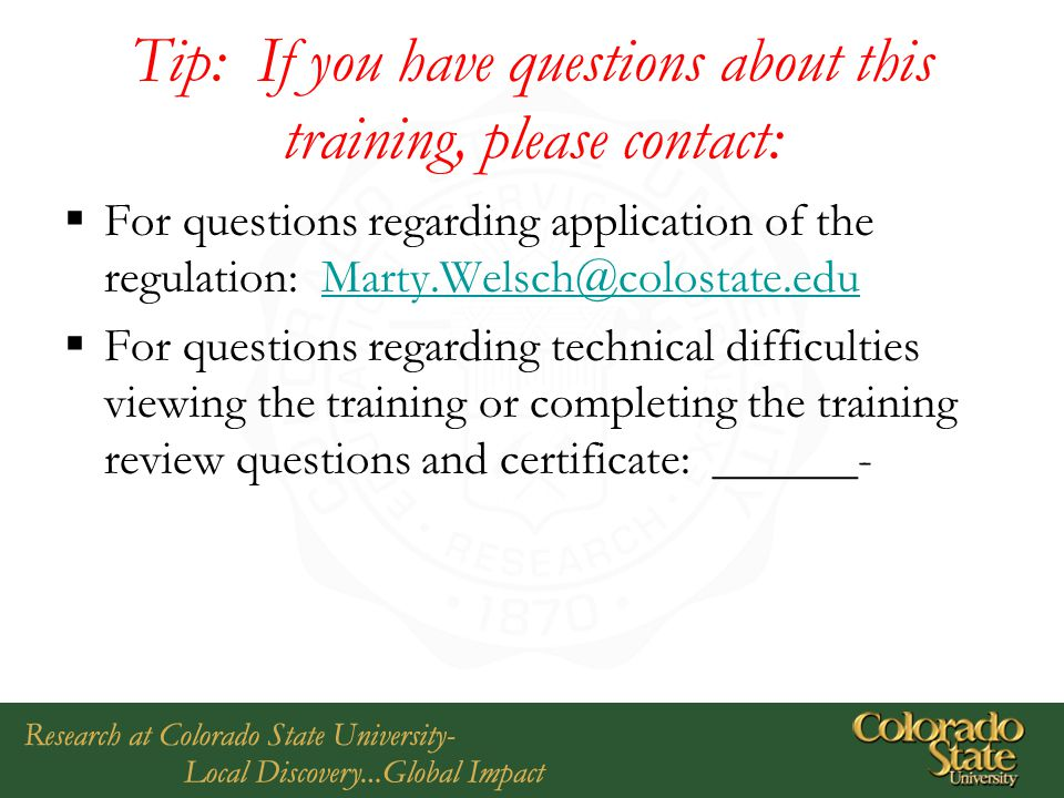 Tip: If you have questions about this training, please contact:  For questions regarding application of the regulation: Marty.Welsch@colostate.eduMarty.Welsch@colostate.edu  For questions regarding technical difficulties viewing the training or completing the training review questions and certificate: ______-