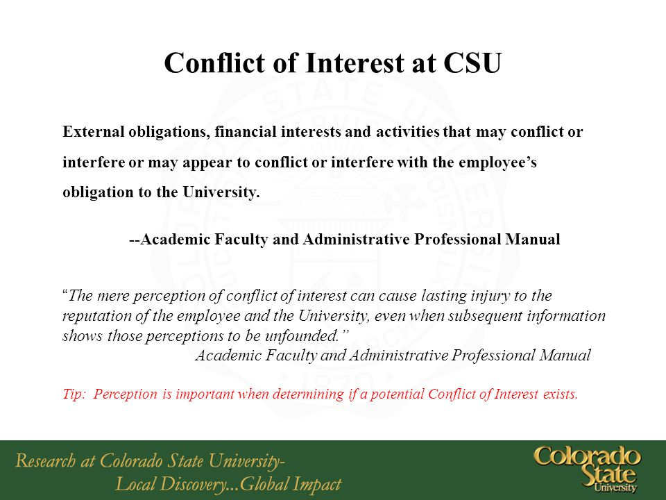 Conflict of Interest at CSU External obligations, financial interests and activities that may conflict or interfere or may appear to conflict or interfere with the employee's obligation to the University.