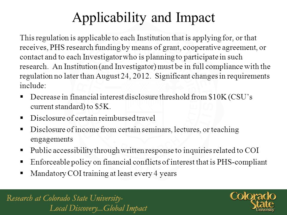 Applicability and Impact This regulation is applicable to each Institution that is applying for, or that receives, PHS research funding by means of grant, cooperative agreement, or contact and to each Investigator who is planning to participate in such research.