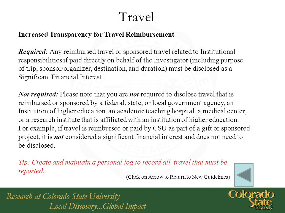 Travel Increased Transparency for Travel Reimbursement Required: Any reimbursed travel or sponsored travel related to Institutional responsibilities if paid directly on behalf of the Investigator (including purpose of trip, sponsor/organizer, destination, and duration) must be disclosed as a Significant Financial Interest.