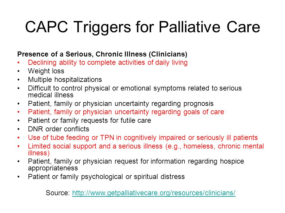 CAPC Triggers for Palliative Care Presence of a Serious, Chronic Illness (Clinicians) Declining ability to complete activities of daily living Weight loss Multiple hospitalizations Difficult to control physical or emotional symptoms related to serious medical illness Patient, family or physician uncertainty regarding prognosis Patient, family or physician uncertainty regarding goals of care Patient or family requests for futile care DNR order conflicts Use of tube feeding or TPN in cognitively impaired or seriously ill patients Limited social support and a serious illness (e.g., homeless, chronic mental illness) Patient, family or physician request for information regarding hospice appropriateness Patient or family psychological or spiritual distress Source: http://www.getpalliativecare.org/resources/clinicians/http://www.getpalliativecare.org/resources/clinicians/