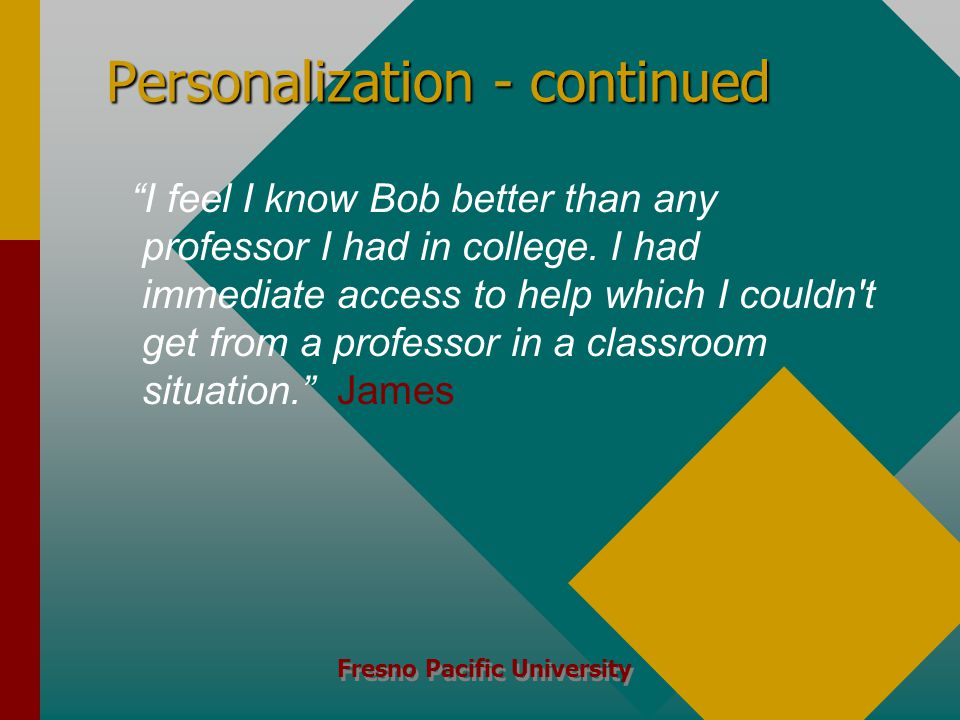 Fresno Pacific University Personalization - continued I feel I know Bob better than any professor I had in college.