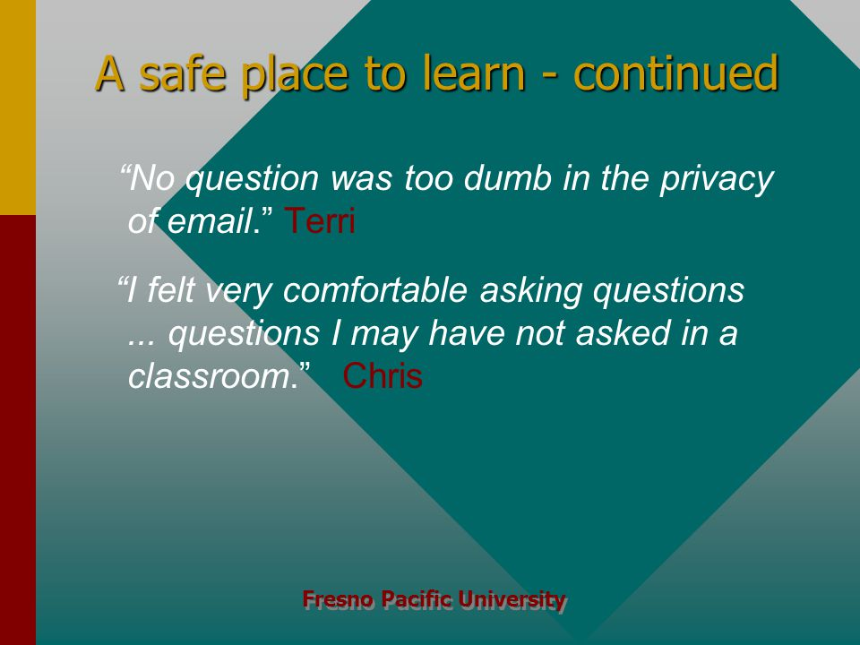 Fresno Pacific University A safe place to learn - continued No question was too dumb in the privacy of email. Terri I felt very comfortable asking questions...
