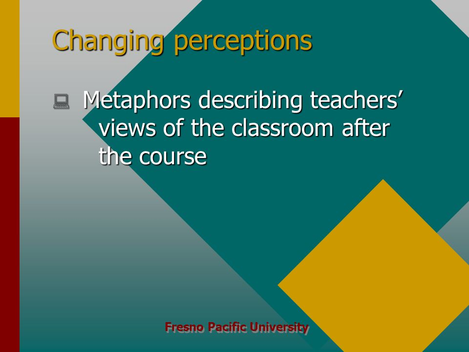 Fresno Pacific University Changing perceptions  Metaphors describing teachers' views of the classroom after the course