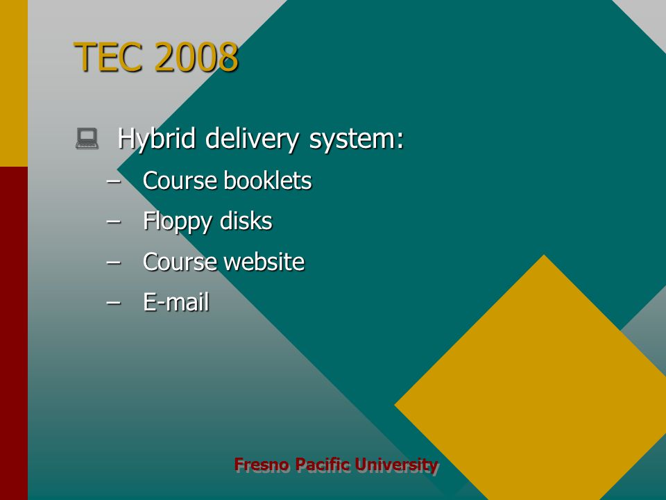 Fresno Pacific University TEC 2008  Hybrid delivery system: – Course booklets – Floppy disks – Course website – E-mail