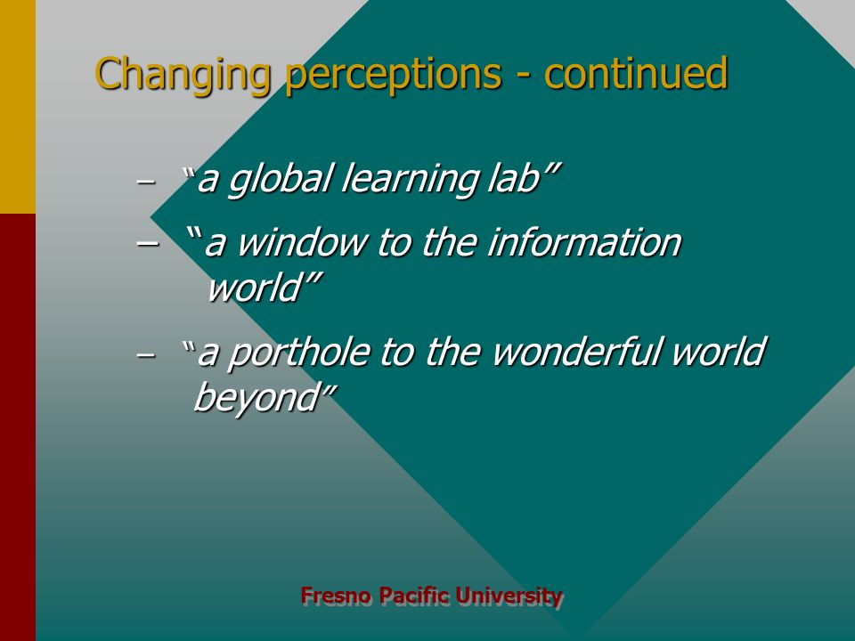 Fresno Pacific University Changing perceptions - continued – a global learning lab – a window to the information world – a porthole to the wonderful world beyond