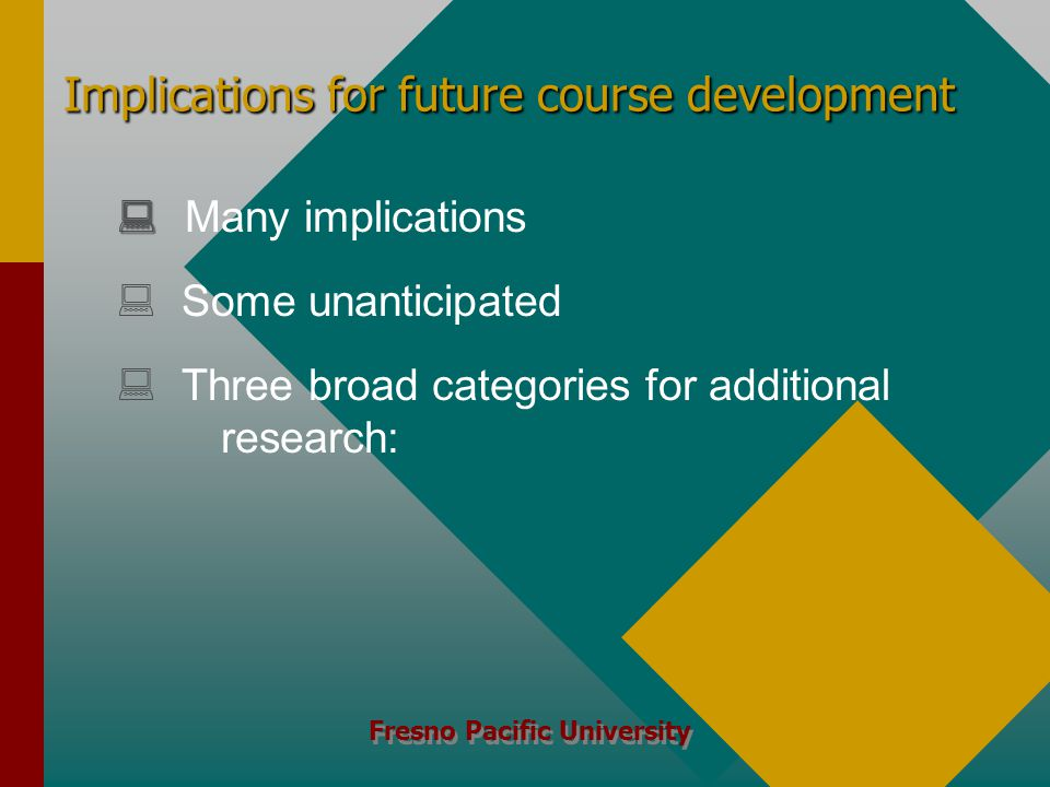 Fresno Pacific University Implications for future course development   Many implications   Some unanticipated   Three broad categories for additional research:
