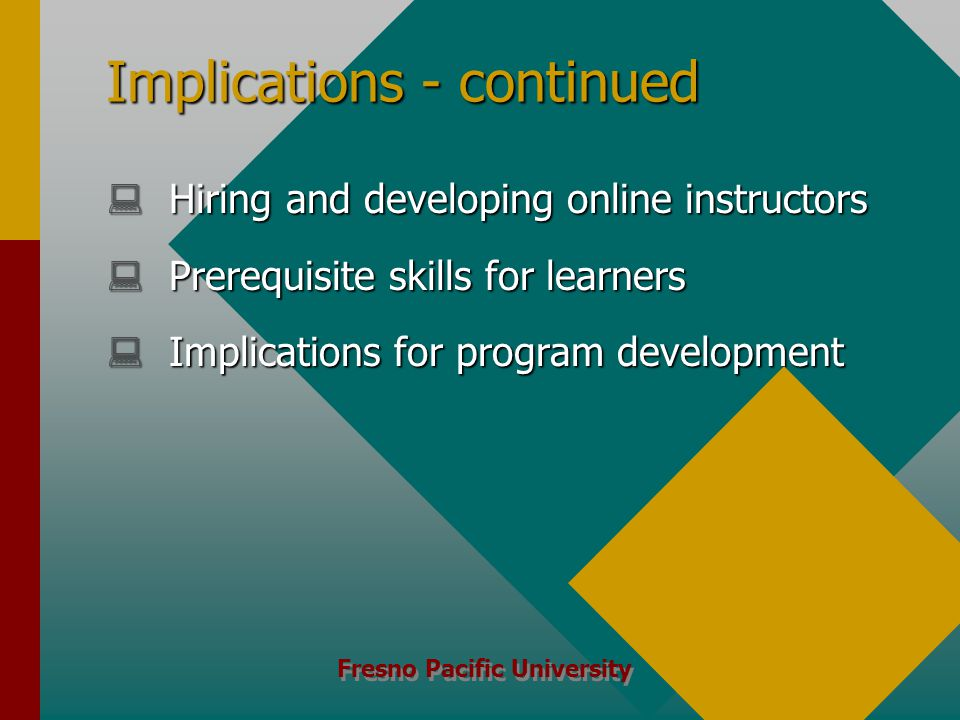 Fresno Pacific University Implications - continued  Hiring and developing online instructors  Prerequisite skills for learners  Implications for program development