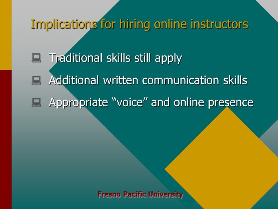 Fresno Pacific University Implications for hiring online instructors  Traditional skills still apply  Additional written communication skills  Appropriate voice and online presence