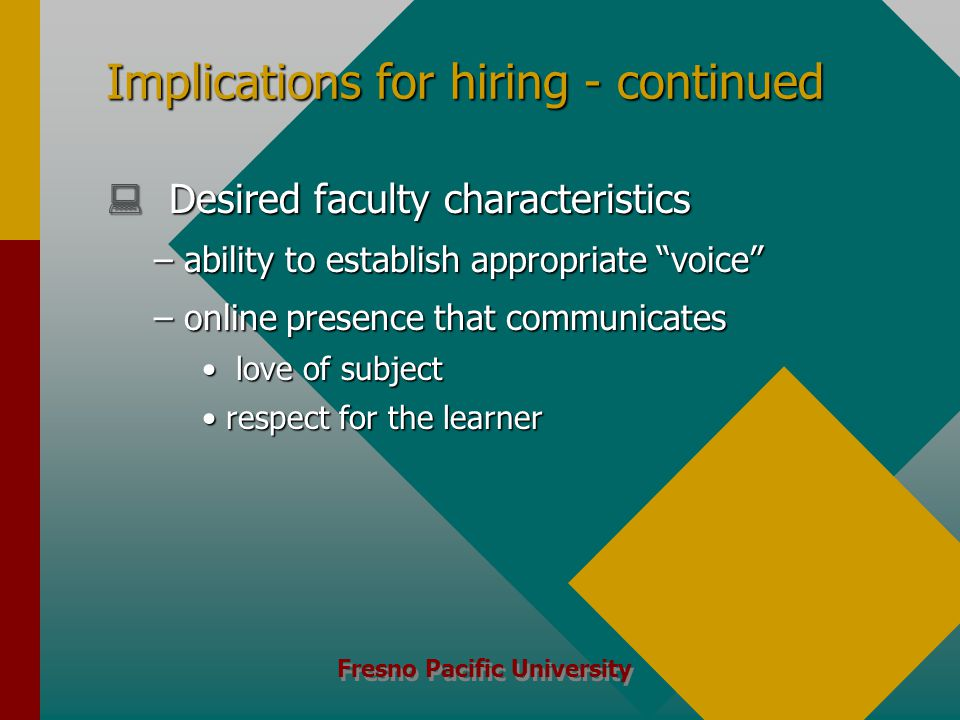Fresno Pacific University Implications for hiring - continued  Desired faculty characteristics –ability to establish appropriate voice –online presence that communicates love of subject love of subject respect for the learnerrespect for the learner