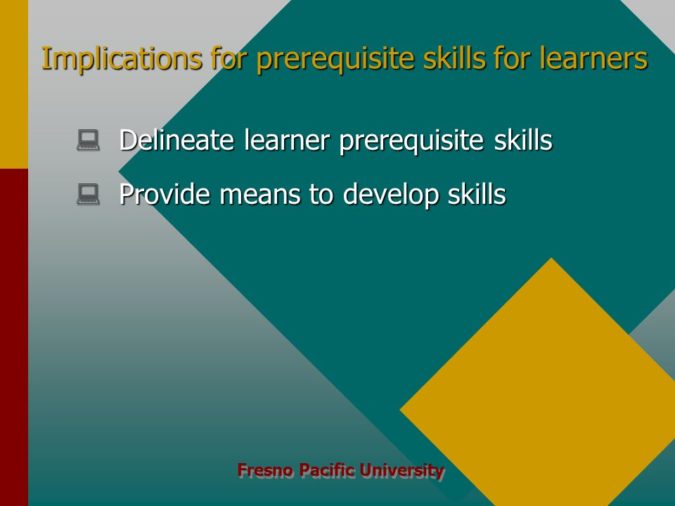 Fresno Pacific University Implications for prerequisite skills for learners  Delineate learner prerequisite skills  Provide means to develop skills