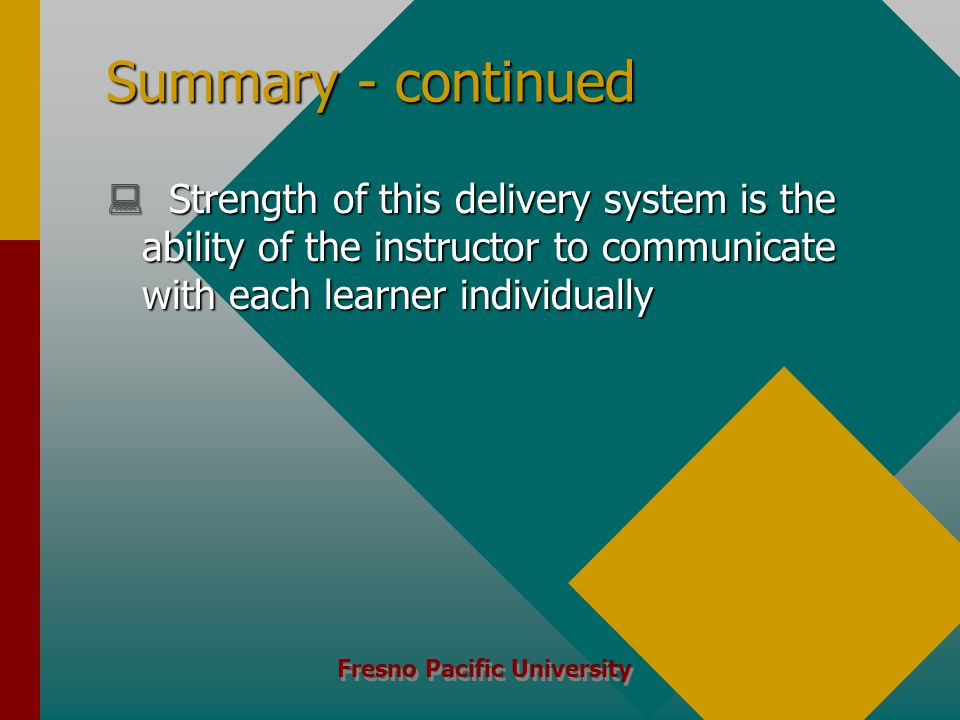 Fresno Pacific University Summary - continued  Strength of this delivery system is the ability of the instructor to communicate with each learner individually