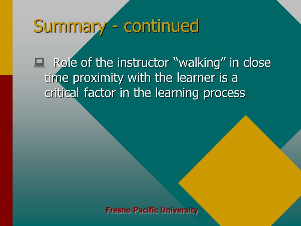 Fresno Pacific University Summary - continued  Role of the instructor walking in close time proximity with the learner is a critical factor in the learning process