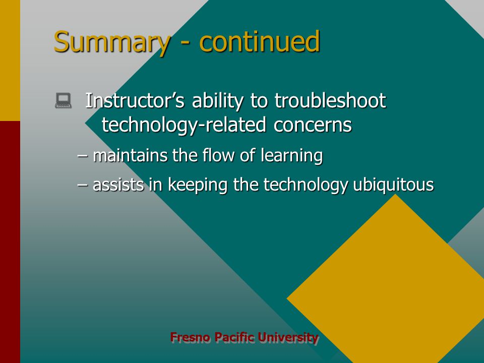 Fresno Pacific University Summary - continued  Instructor's ability to troubleshoot technology-related concerns –maintains the flow of learning –assists in keeping the technology ubiquitous