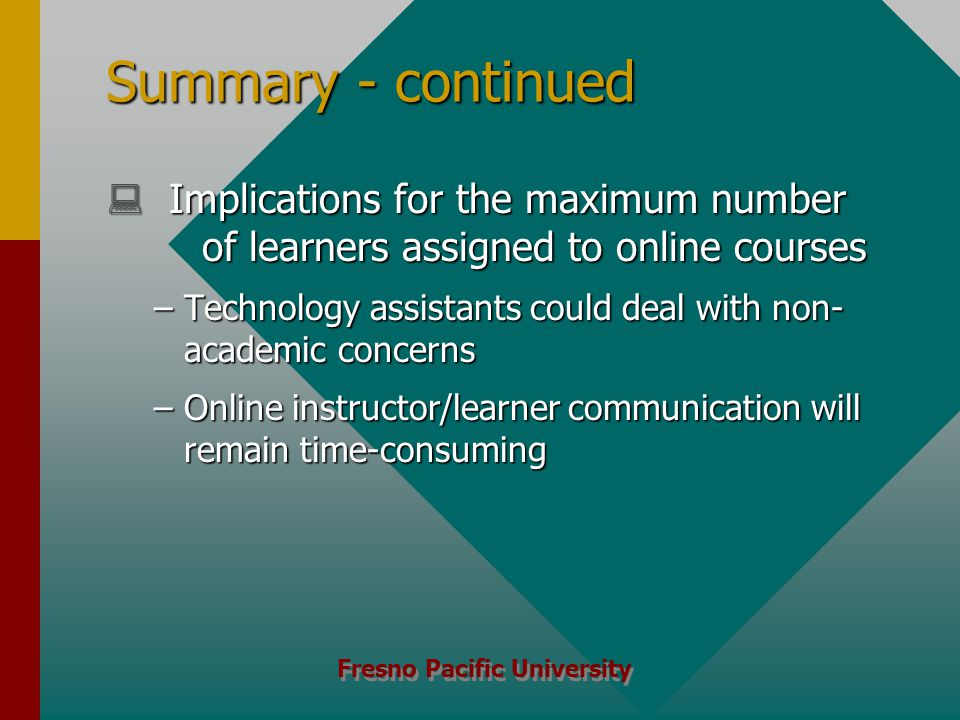 Fresno Pacific University Summary - continued  Implications for the maximum number of learners assigned to online courses –Technology assistants could deal with non- academic concerns –Online instructor/learner communication will remain time-consuming