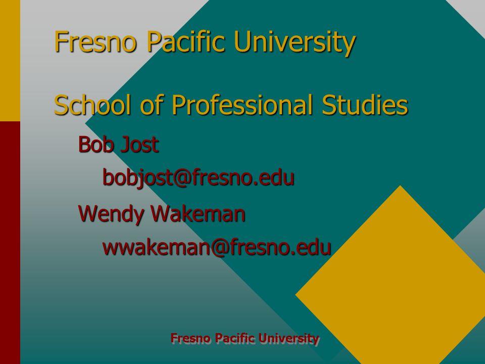 Fresno Pacific University School of Professional Studies Bob Jost bobjost@fresno.edu Wendy Wakeman wwakeman@fresno.edu