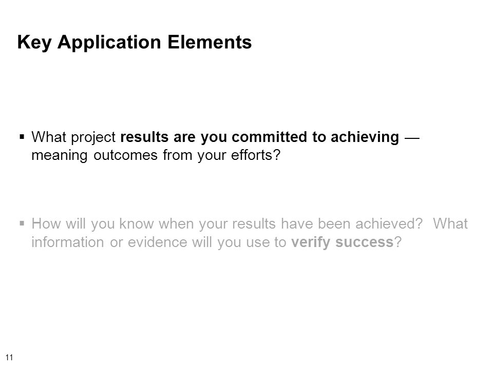 11 Key Application Elements  What project results are you committed to achieving — meaning outcomes from your efforts.