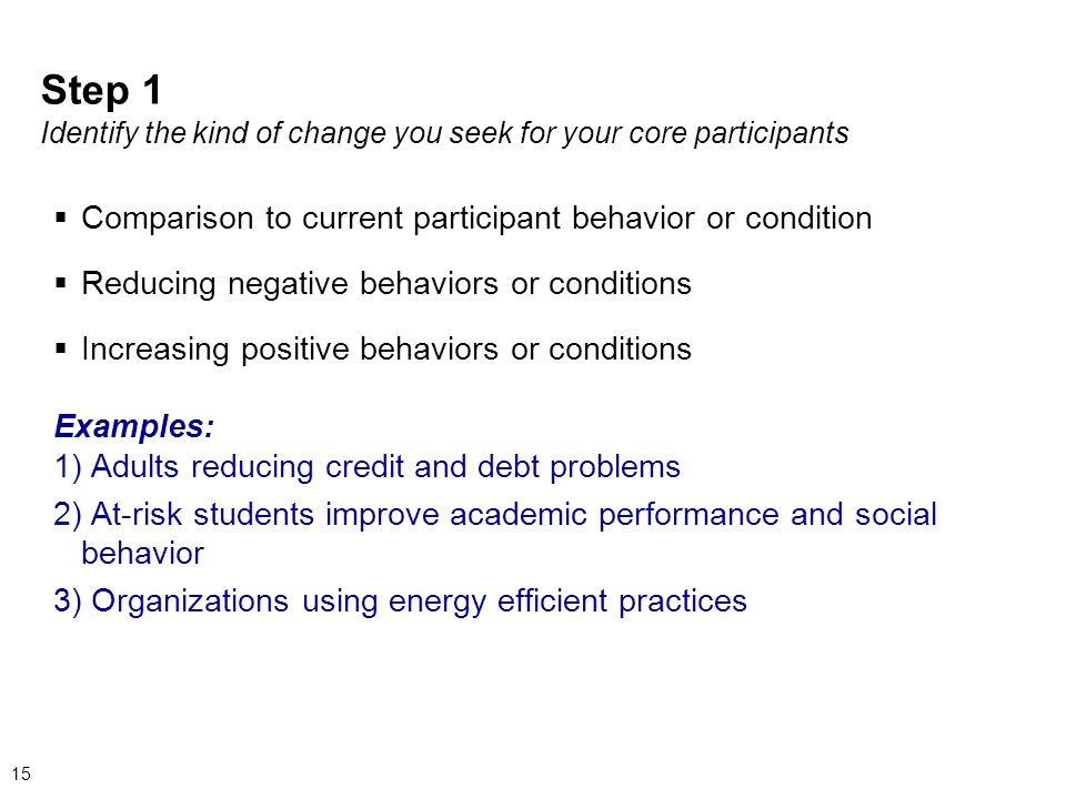 Step 1 Identify the kind of change you seek for your core participants  Comparison to current participant behavior or condition  Reducing negative behaviors or conditions  Increasing positive behaviors or conditions Examples: 1) Adults reducing credit and debt problems 2) At-risk students improve academic performance and social behavior 3) Organizations using energy efficient practices 15