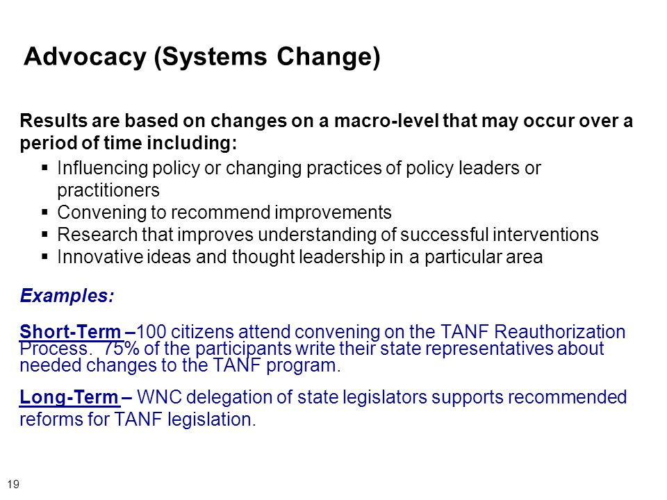 19 Advocacy (Systems Change) Results are based on changes on a macro-level that may occur over a period of time including:  Influencing policy or changing practices of policy leaders or practitioners  Convening to recommend improvements  Research that improves understanding of successful interventions  Innovative ideas and thought leadership in a particular area Examples: Short-Term –100 citizens attend convening on the TANF Reauthorization Process.