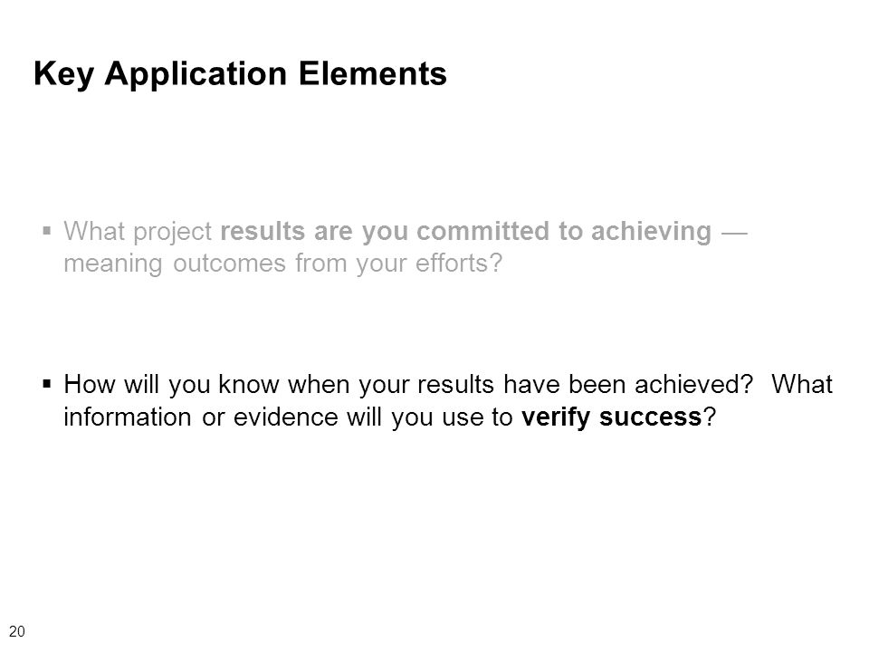 20 Key Application Elements  What project results are you committed to achieving — meaning outcomes from your efforts.
