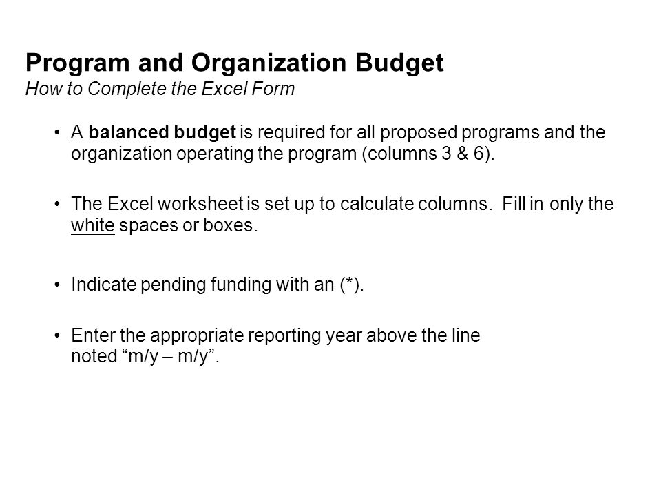 Program and Organization Budget How to Complete the Excel Form A balanced budget is required for all proposed programs and the organization operating the program (columns 3 & 6).