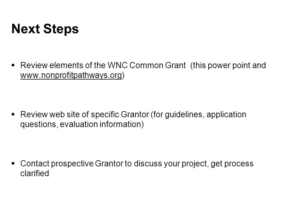 Next Steps  Review elements of the WNC Common Grant (this power point and www.nonprofitpathways.org)  Review web site of specific Grantor (for guidelines, application questions, evaluation information)  Contact prospective Grantor to discuss your project, get process clarified
