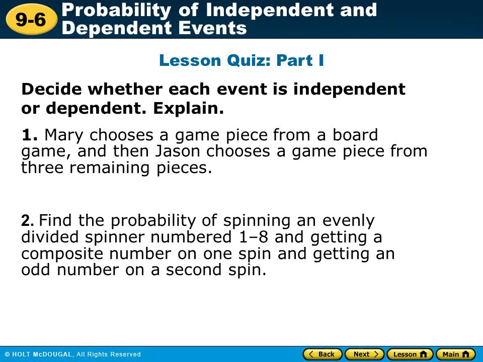 9-6 Probability of Independent and Dependent Events Lesson Quiz: Part I Decide whether each event is independent or dependent. Explain. 1. Mary choose