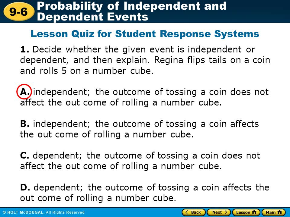 9-6 Probability of Independent and Dependent Events 1. Decide whether the given event is independent or dependent, and then explain. Regina flips tail